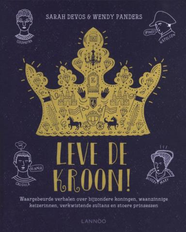 Leve de kroon! : waargebeurde verhalen over bijzondere koningen, waanzinnige keizerinnen, verkwistende sultans en stoere prinsessen